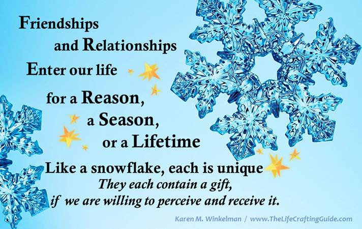 Friends and relationships enter our life for a reason, a season or a lifetime. Each are unigue like snoflakes